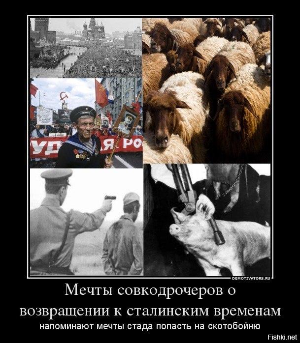 Мечты совкодрочеров о возвращении к сталинским временам напоминают мечты стада попасть на скотобойню.